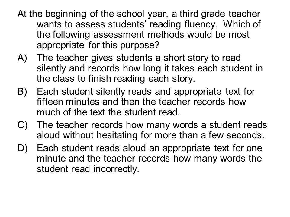 At the beginning of the school year, a third grade teacher wants to assess students reading fluency. Which of the following assessment methods would b