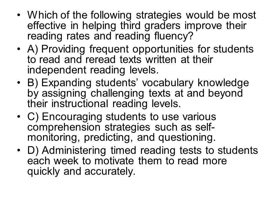 Which of the following strategies would be most effective in helping third graders improve their reading rates and reading fluency? A) Providing frequ