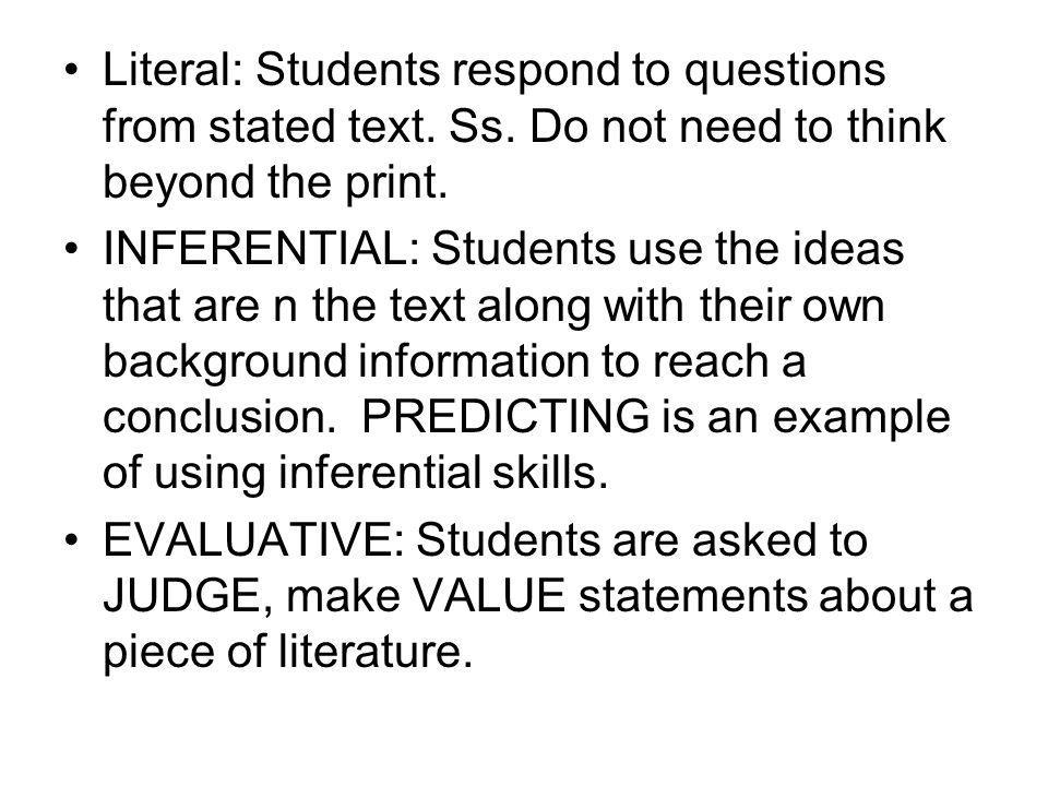 Literal: Students respond to questions from stated text. Ss. Do not need to think beyond the print. INFERENTIAL: Students use the ideas that are n the