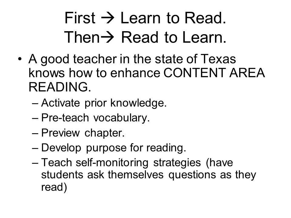 First Learn to Read. Then Read to Learn. A good teacher in the state of Texas knows how to enhance CONTENT AREA READING. –Activate prior knowledge. –P