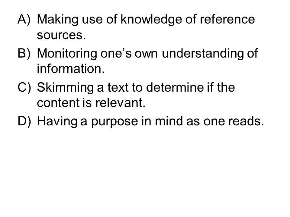 A)Making use of knowledge of reference sources. B)Monitoring ones own understanding of information. C)Skimming a text to determine if the content is r