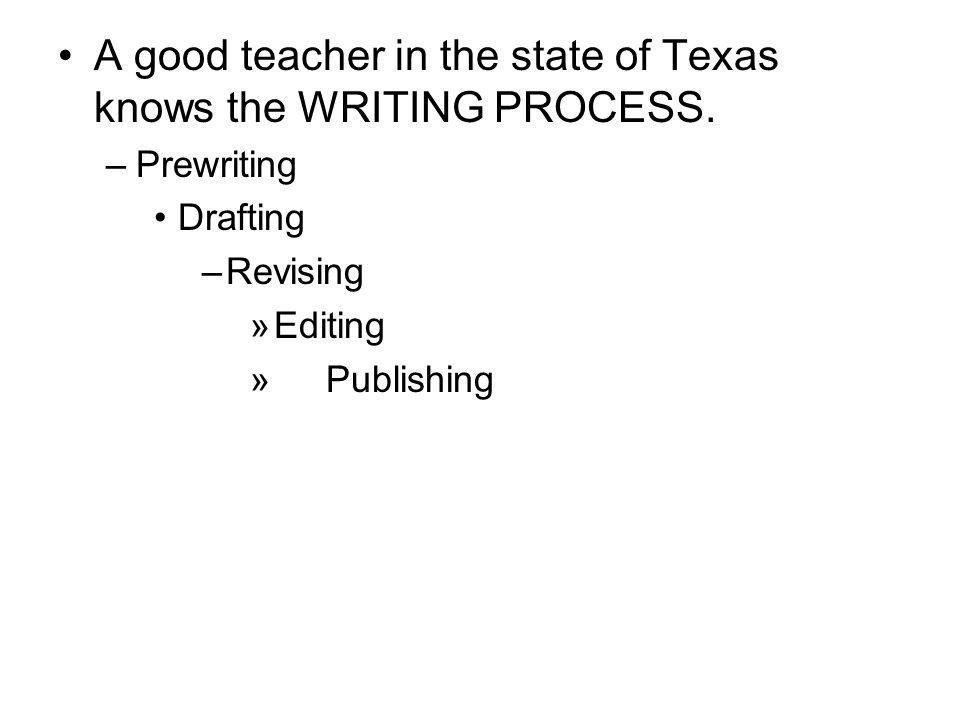 A good teacher in the state of Texas knows the WRITING PROCESS. –Prewriting Drafting –Revising »Editing » Publishing