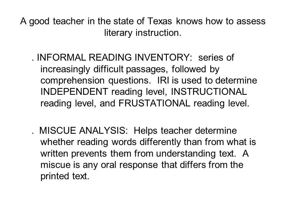 A good teacher in the state of Texas knows how to assess literary instruction.. INFORMAL READING INVENTORY: series of increasingly difficult passages,