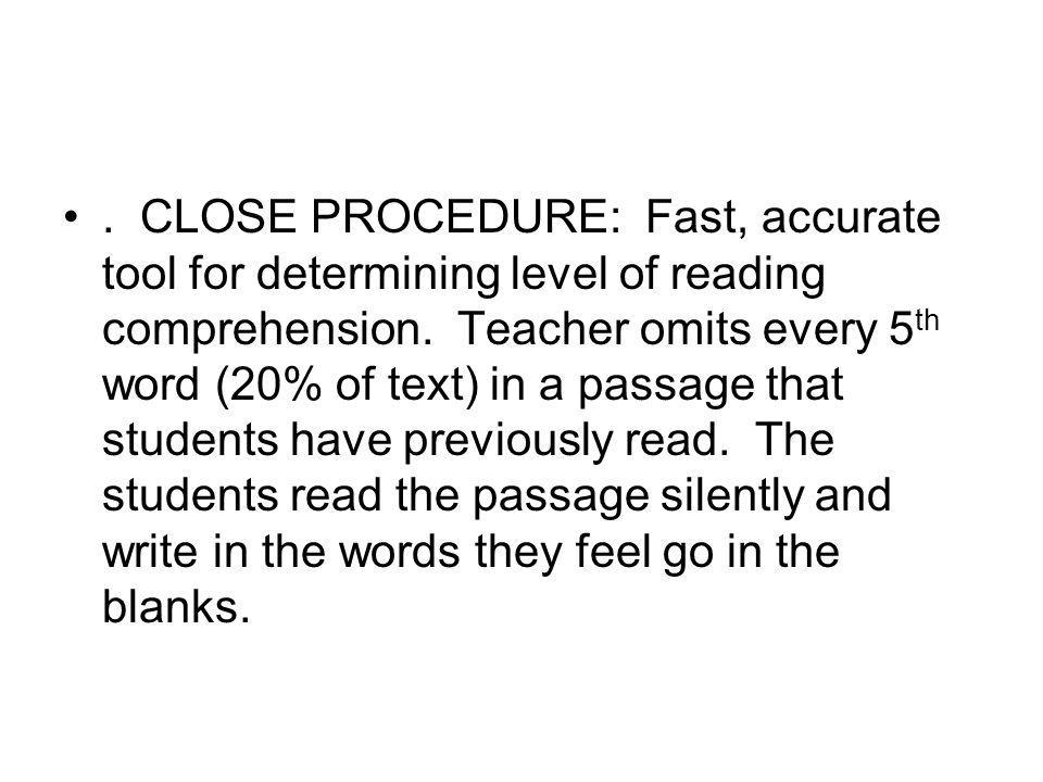 . CLOSE PROCEDURE: Fast, accurate tool for determining level of reading comprehension. Teacher omits every 5 th word (20% of text) in a passage that s