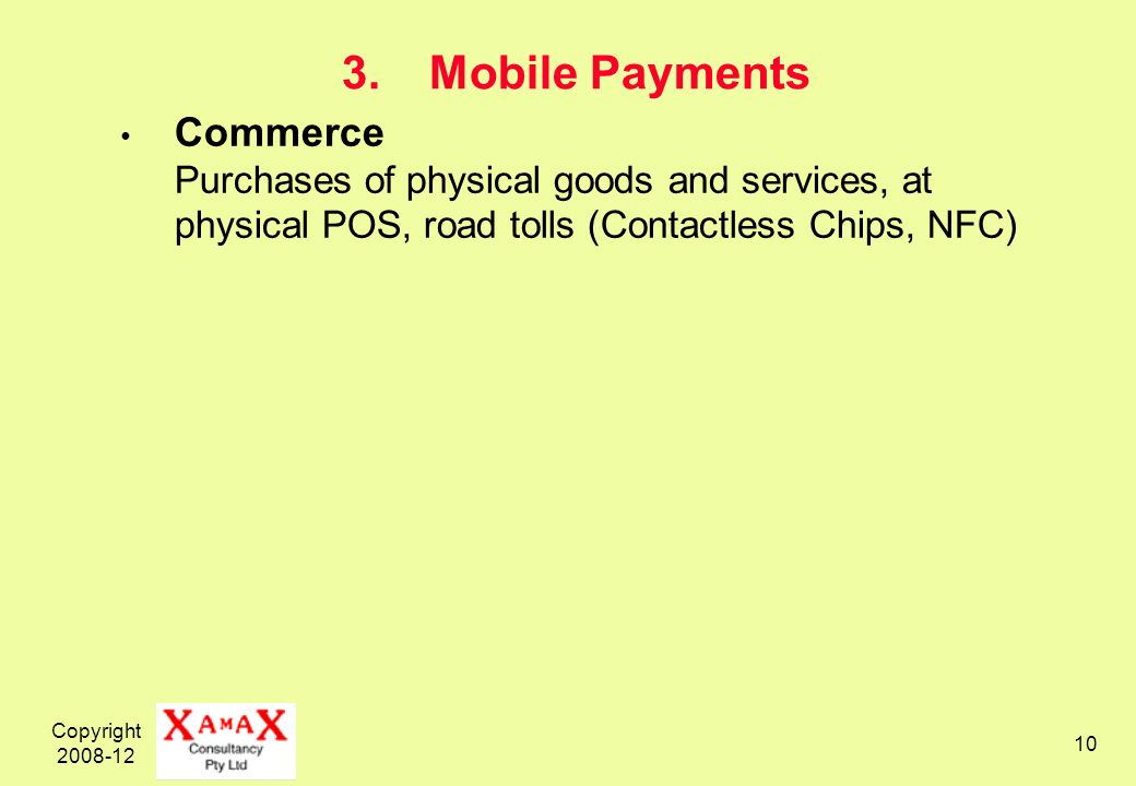 Copyright 2008-12 10 3.Mobile Payments Commerce Purchases of physical goods and services, at physical POS, road tolls (Contactless Chips, NFC)