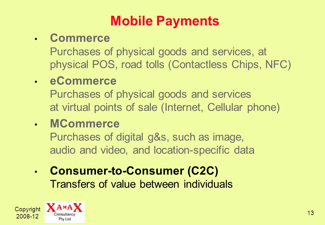 Copyright 2008-12 13 Mobile Payments Commerce Purchases of physical goods and services, at physical POS, road tolls (Contactless Chips, NFC) eCommerce Purchases of physical goods and services at virtual points of sale (Internet, Cellular phone) MCommerce Purchases of digital g&s, such as image, audio and video, and location-specific data Consumer-to-Consumer (C2C) Transfers of value between individuals