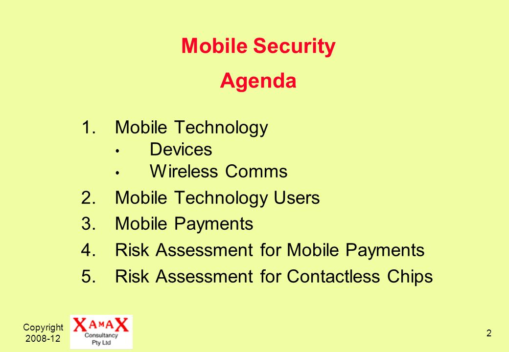 Copyright 2008-12 2 Mobile Security Agenda 1.Mobile Technology Devices Wireless Comms 2.Mobile Technology Users 3.Mobile Payments 4.Risk Assessment for Mobile Payments 5.Risk Assessment for Contactless Chips