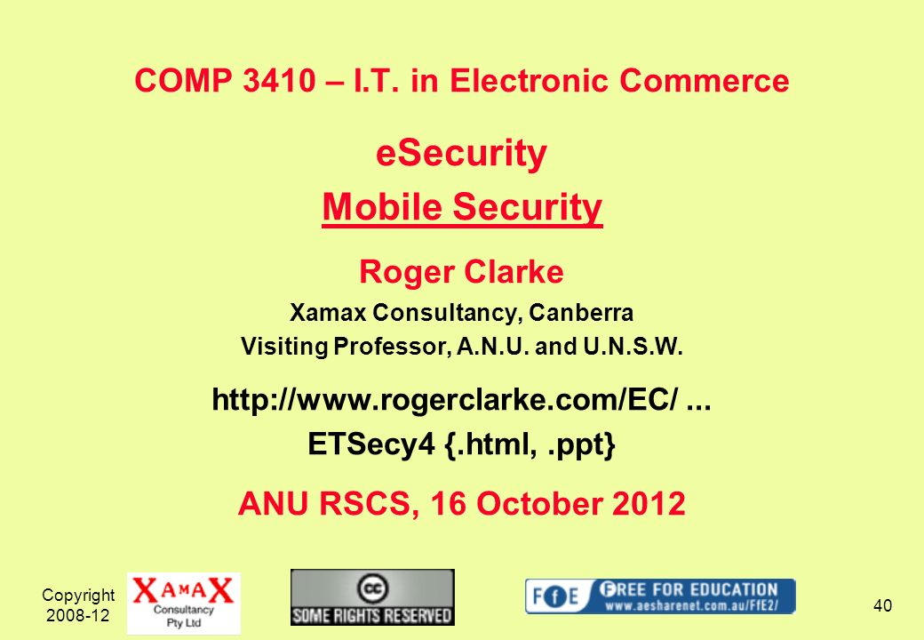 Copyright 2008-12 40 COMP 3410 – I.T. in Electronic Commerce eSecurity Mobile Security Roger Clarke Xamax Consultancy, Canberra Visiting Professor, A.