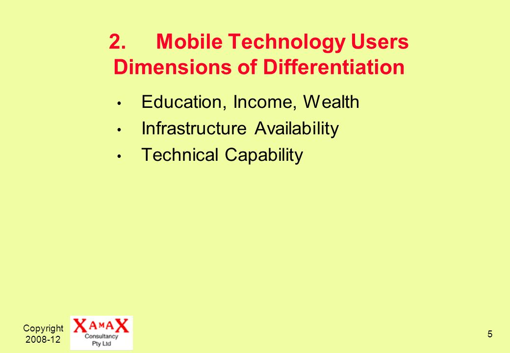 Copyright 2008-12 5 2.Mobile Technology Users Dimensions of Differentiation Education, Income, Wealth Infrastructure Availability Technical Capability