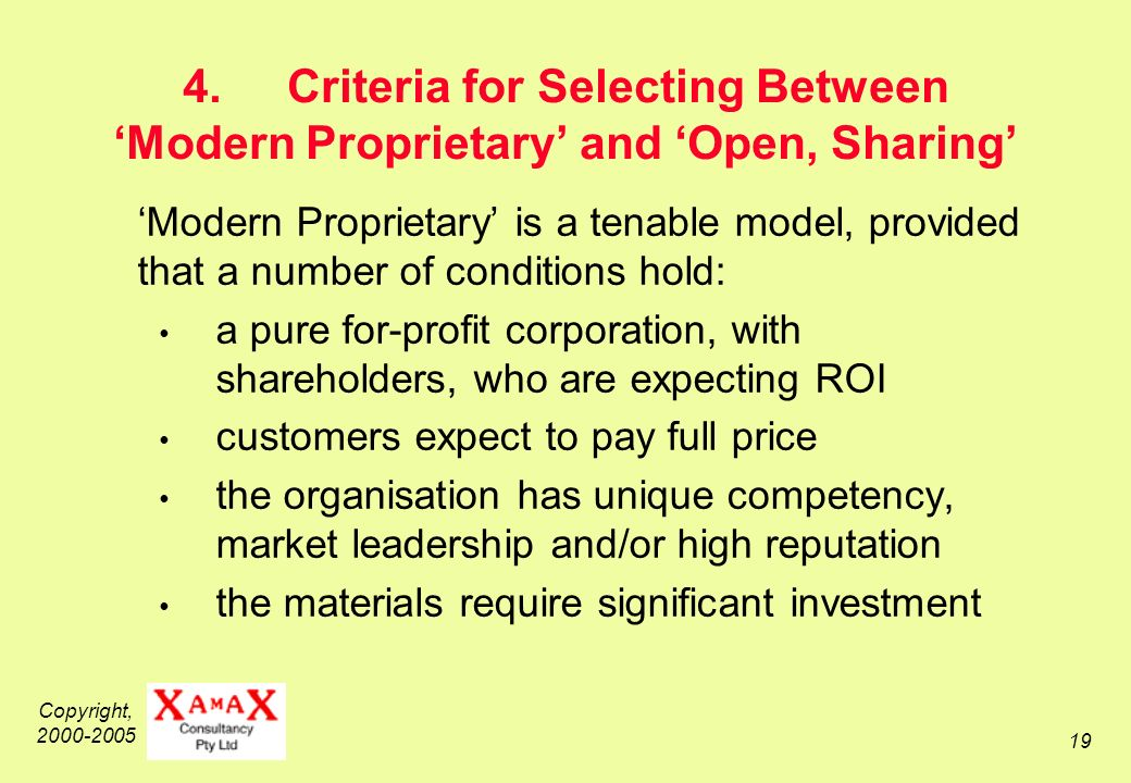 Copyright, 2000-2005 19 4.Criteria for Selecting Between Modern Proprietary and Open, Sharing Modern Proprietary is a tenable model, provided that a number of conditions hold: a pure for-profit corporation, with shareholders, who are expecting ROI customers expect to pay full price the organisation has unique competency, market leadership and/or high reputation the materials require significant investment