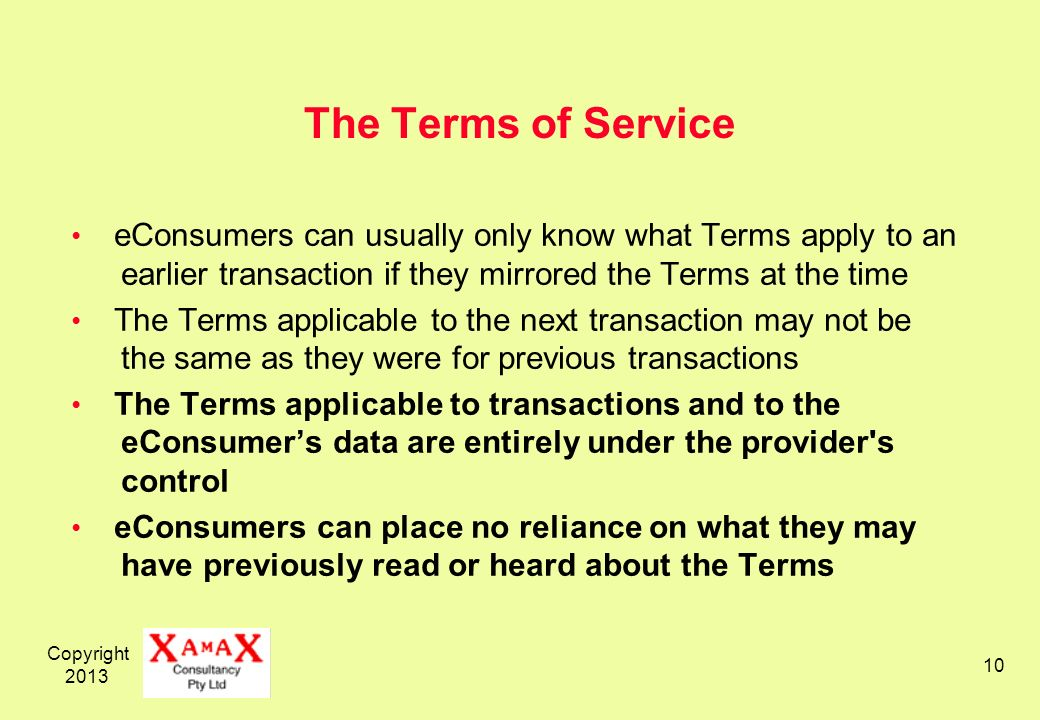 Copyright 2013 10 The Terms of Service eConsumers can usually only know what Terms apply to an earlier transaction if they mirrored the Terms at the time The Terms applicable to the next transaction may not be the same as they were for previous transactions The Terms applicable to transactions and to the eConsumers data are entirely under the provider s control eConsumers can place no reliance on what they may have previously read or heard about the Terms