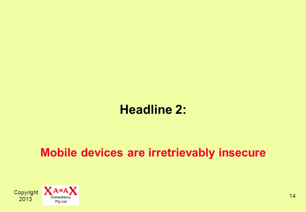 Copyright 2013 14 Headline 2: Mobile devices are irretrievably insecure