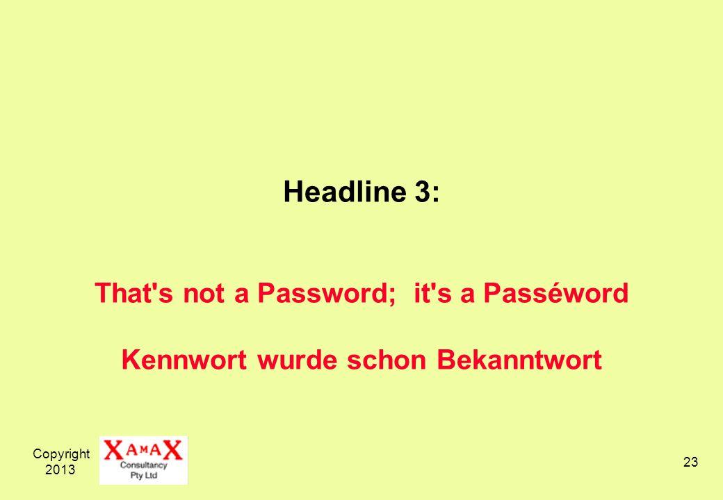 Copyright 2013 23 Headline 3: That s not a Password; it s a Passéword Kennwort wurde schon Bekanntwort