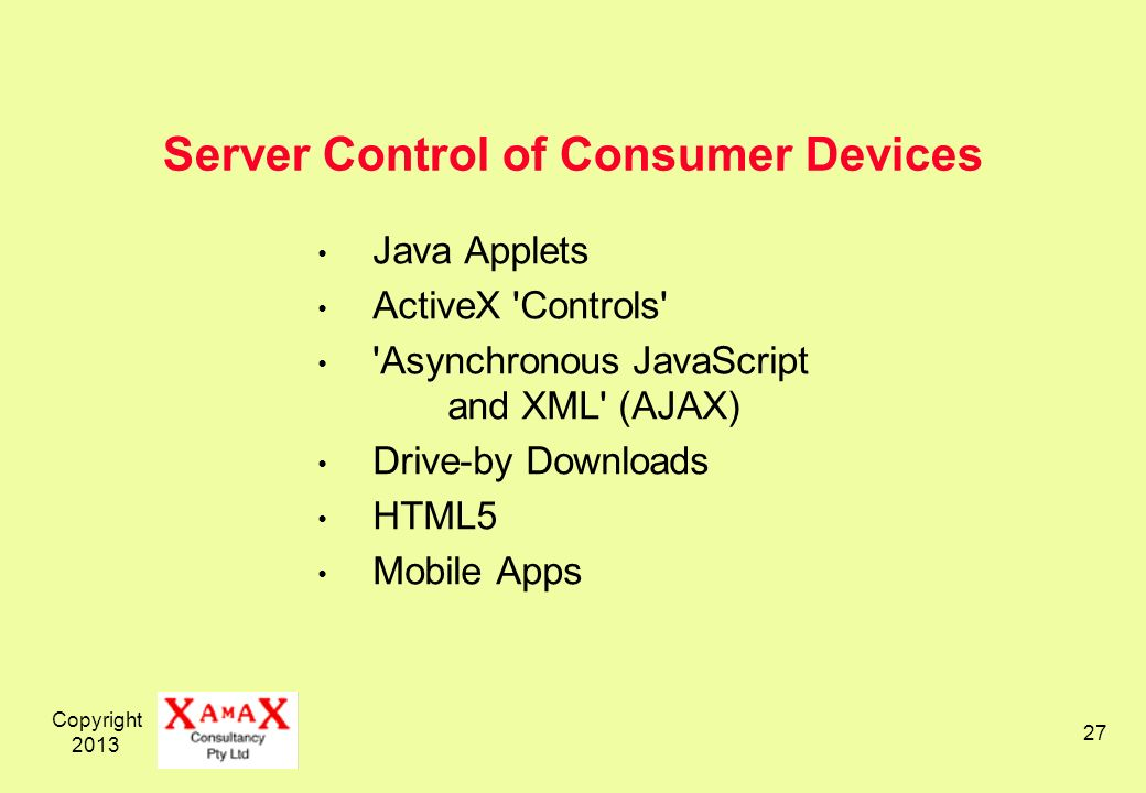 Copyright 2013 27 Server Control of Consumer Devices Java Applets ActiveX Controls Asynchronous JavaScript and XML (AJAX) Drive-by Downloads HTML5 Mobile Apps