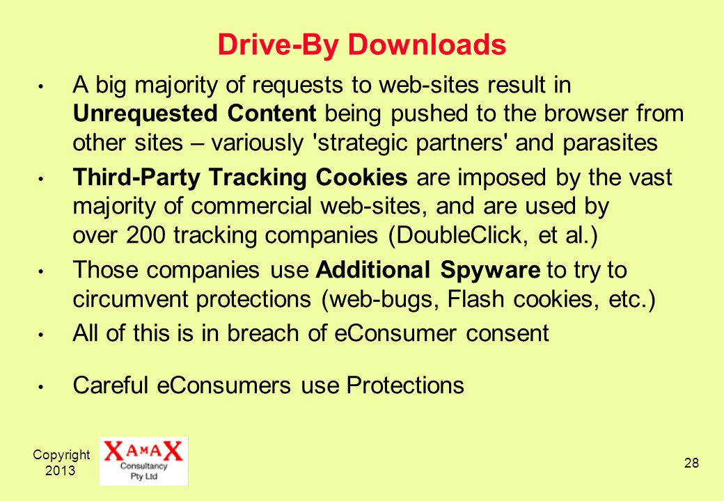 Copyright 2013 28 Drive-By Downloads A big majority of requests to web-sites result in Unrequested Content being pushed to the browser from other sites – variously strategic partners and parasites Third-Party Tracking Cookies are imposed by the vast majority of commercial web-sites, and are used by over 200 tracking companies (DoubleClick, et al.) Those companies use Additional Spyware to try to circumvent protections (web-bugs, Flash cookies, etc.) All of this is in breach of eConsumer consent Careful eConsumers use Protections