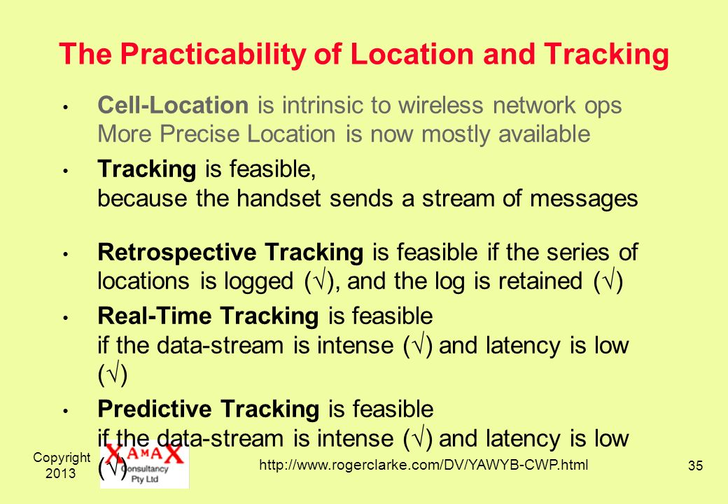 Copyright 2013 35 The Practicability of Location and Tracking Cell-Location is intrinsic to wireless network ops More Precise Location is now mostly available Tracking is feasible, because the handset sends a stream of messages Retrospective Tracking is feasible if the series of locations is logged (), and the log is retained () Real-Time Tracking is feasible if the data-stream is intense () and latency is low () Predictive Tracking is feasible if the data-stream is intense () and latency is low () http://www.rogerclarke.com/DV/YAWYB-CWP.html