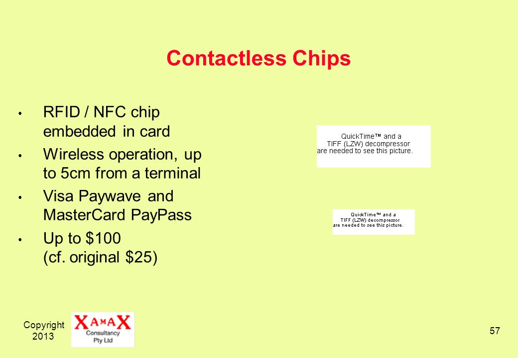 Copyright 2013 57 Contactless Chips RFID / NFC chip embedded in card Wireless operation, up to 5cm from a terminal Visa Paywave and MasterCard PayPass Up to $100 (cf.