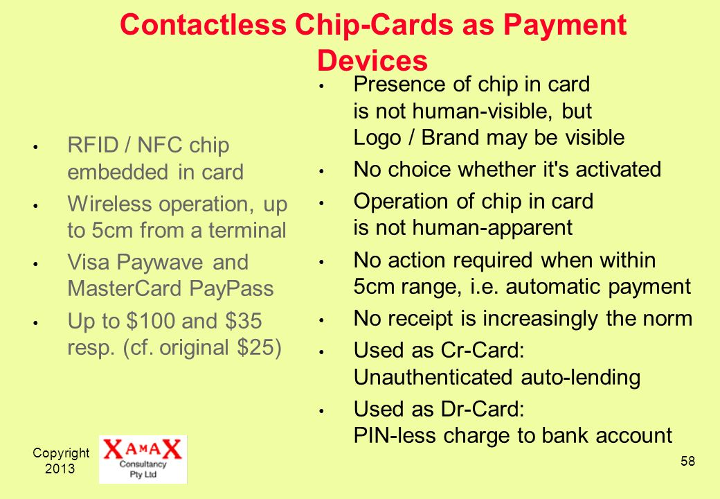 Copyright 2013 58 Contactless Chip-Cards as Payment Devices RFID / NFC chip embedded in card Wireless operation, up to 5cm from a terminal Visa Paywave and MasterCard PayPass Up to $100 and $35 resp.
