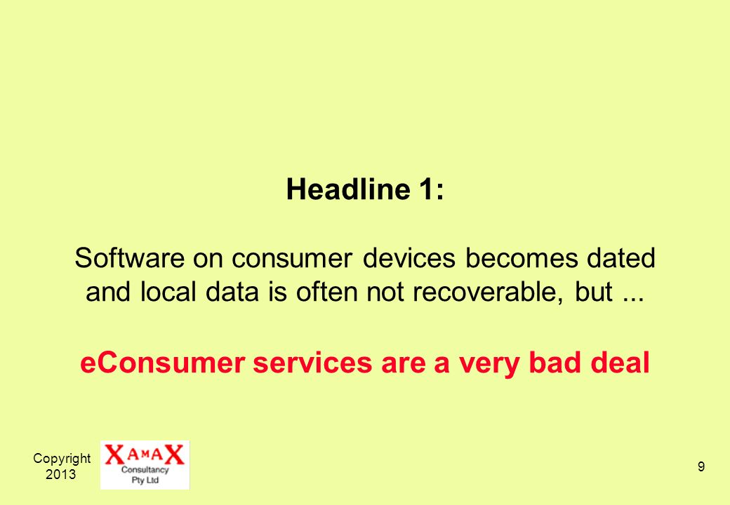 Copyright 2013 9 Headline 1: Software on consumer devices becomes dated and local data is often not recoverable, but...