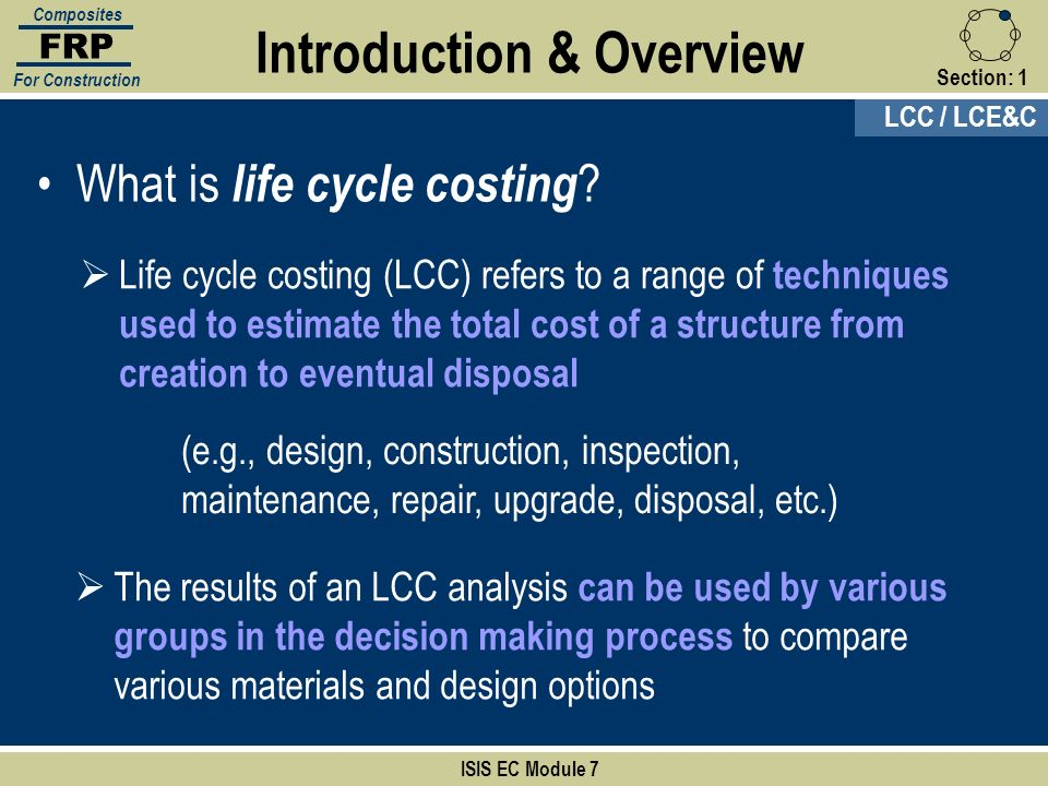 Section:1 Life cycle costing (LCC) refers to a range of techniques used to estimate the total cost of a structure from creation to eventual disposal I
