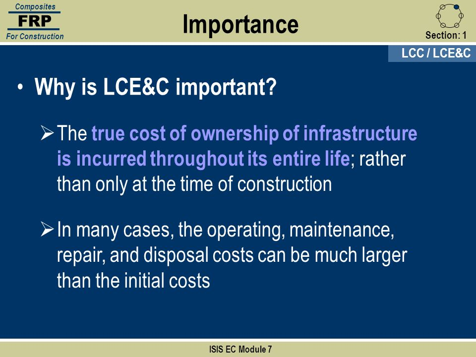 Section:1 ISIS EC Module 7 FRP Composites For Construction Why is LCE&C important? The true cost of ownership of infrastructure is incurred throughout