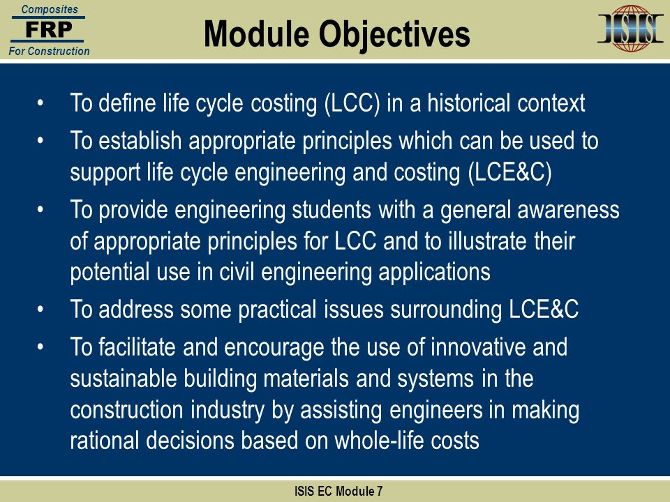 Section:1 ISIS EC Module 7 FRP Composites For Construction In addition to engineers responsibility to protect public health and safety, engineers have a responsibility to: Build, develop, and manage infrastructure components and networks considering the long-term economic health and prosperity of the nation Engineers and infrastructure managers need to know: What is currently happening with their infrastructure assets What needs to happen in the future to maintain (or improve) current levels of service The cost of designing, acquiring, operating, preserving, and replacing the assets at some prescribed level of service based on well-defined performance objectives Asset Management
