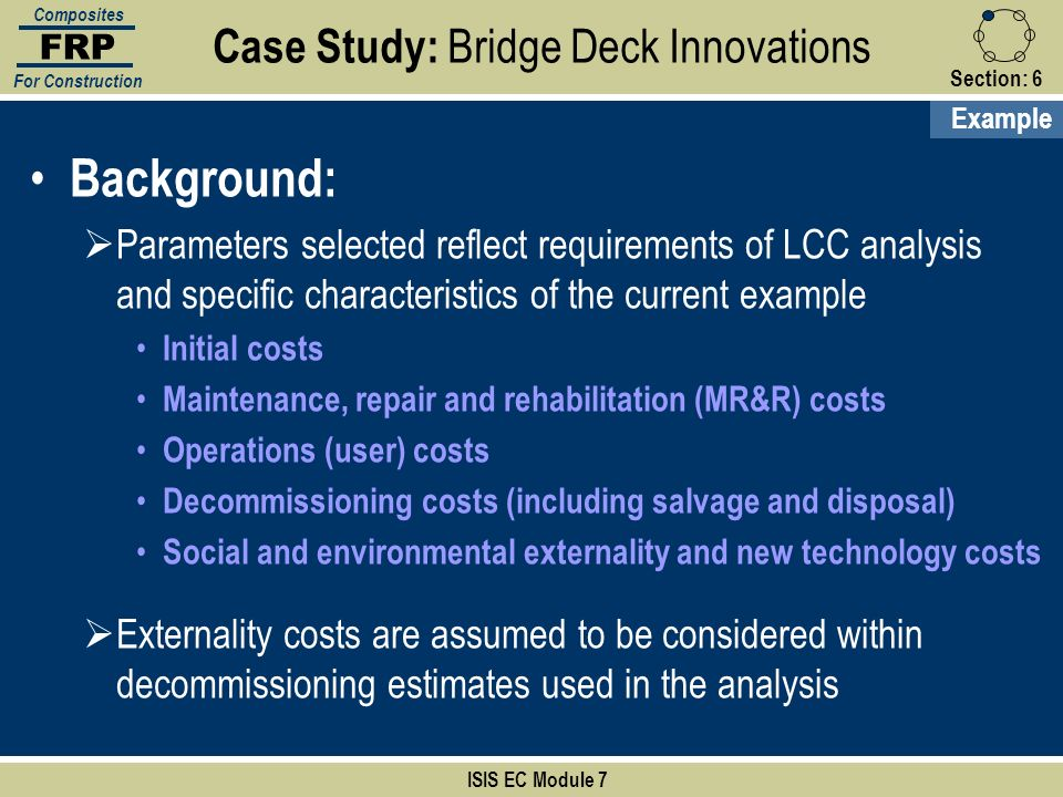 Section:6 ISIS EC Module 7 FRP Composites For Construction Background: Parameters selected reflect requirements of LCC analysis and specific character