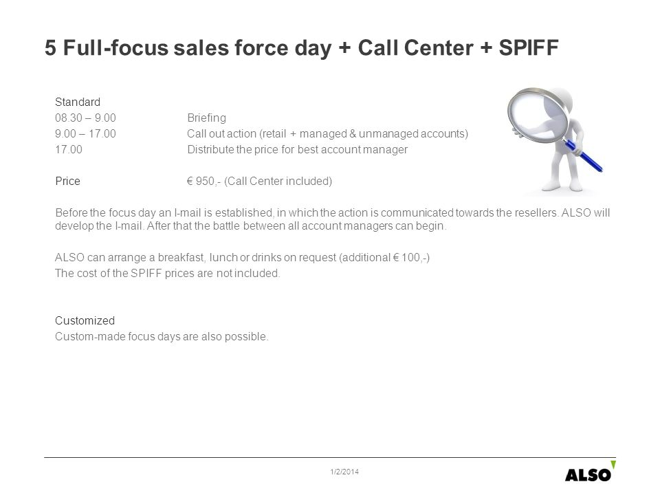 5 Full-focus sales force day + Call Center + SPIFF Standard 08.30 – 9.00 Briefing 9.00 – 17.00 Call out action (retail + managed & unmanaged accounts) 17.00 Distribute the price for best account manager Price 950,- (Call Center included) Before the focus day an I-mail is established, in which the action is communicated towards the resellers.