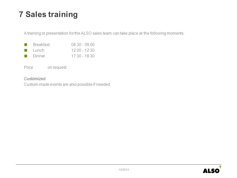 7 Sales training 1/2/2014 A training or presentation for the ALSO sales team can take place at the following moments: Breakfast08:30 - 09:00 Lunch 12: