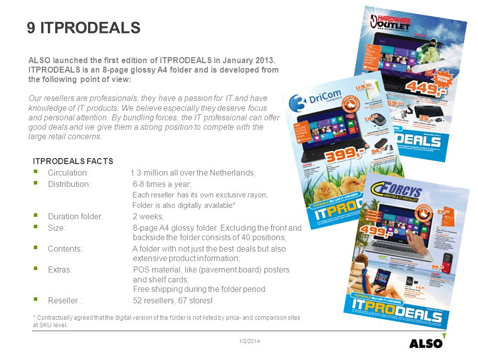 ITPRODEALS FACTS Circulation: 1.3 million all over the Netherlands; Distribution: 6-8 times a year; Each reseller has its own exclusive rayon; Folder is also digitally available* Duration folder: 2 weeks; Size: 8-page A4 glossy folder.