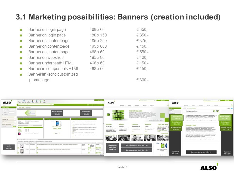 3.1 Marketing possibilities: Banners (creation included) Banner on login page 468 x 60 350,- Banner on login page 180 x 150 350,- Banner on contentpage 185 x 290 375,- Banner on contentpage185 x 600 450,- Banner on contentpage468 x 60 550,- Banner on webshop 185 x 90 400,- Banner underneath HTML468 x 60 150,- Banner in components HTML468 x 60 150,- Banner linked to customized promopage 300,- 1/2/2014