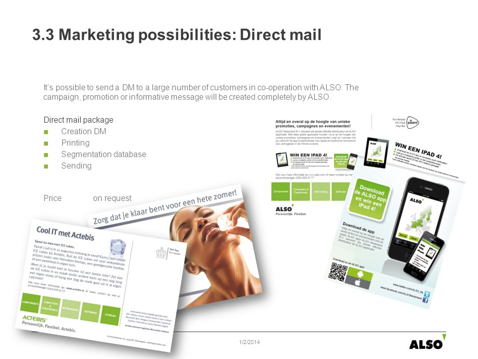 3.3 Marketing possibilities: Direct mail Its possible to send a DM to a large number of customers in co-operation with ALSO. The campaign, promotion o
