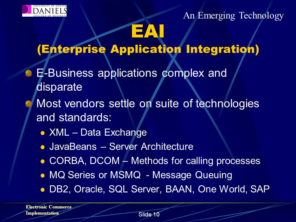 Electronic Commerce Implementation Slide 10 EAI (Enterprise Application Integration) E-Business applications complex and disparate Most vendors settle on suite of technologies and standards: XML – Data Exchange JavaBeans – Server Architecture CORBA, DCOM – Methods for calling processes MQ Series or MSMQ - Message Queuing DB2, Oracle, SQL Server, BAAN, One World, SAP An Emerging Technology