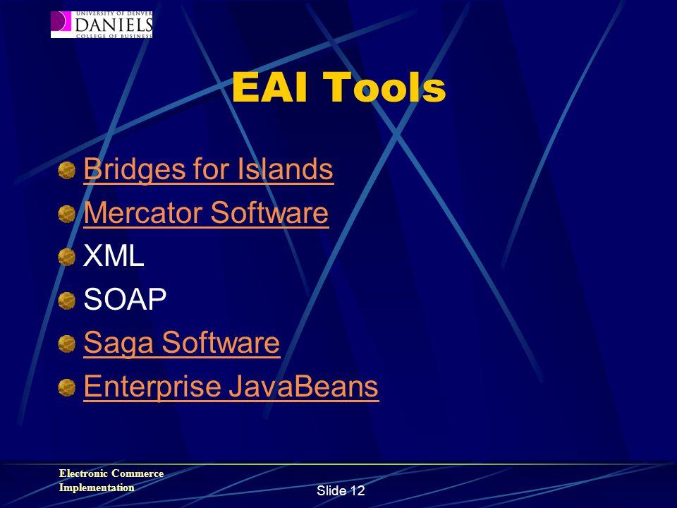 Electronic Commerce Implementation Slide 12 EAI Tools Bridges for Islands Mercator Software XML SOAP Saga Software Enterprise JavaBeans