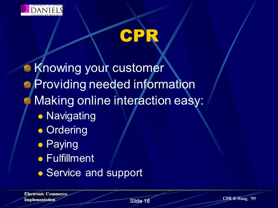 Electronic Commerce Implementation Slide 16 CPR Knowing your customer Providing needed information Making online interaction easy: Navigating Ordering Paying Fulfillment Service and support CPR © Haag, 99