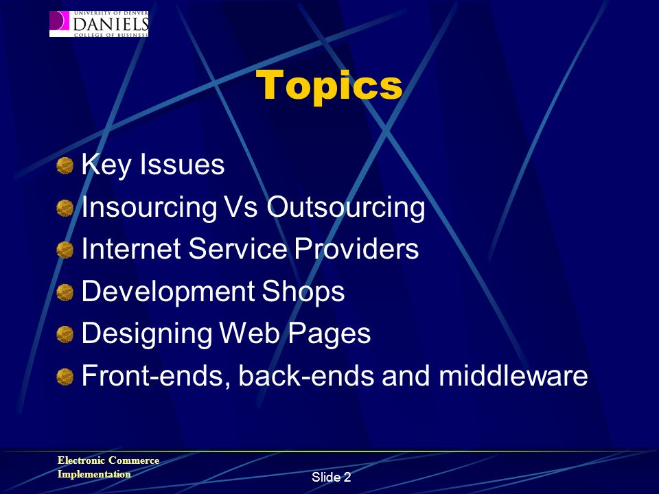 Electronic Commerce Implementation Slide 2 Topics Key Issues Insourcing Vs Outsourcing Internet Service Providers Development Shops Designing Web Pages Front-ends, back-ends and middleware