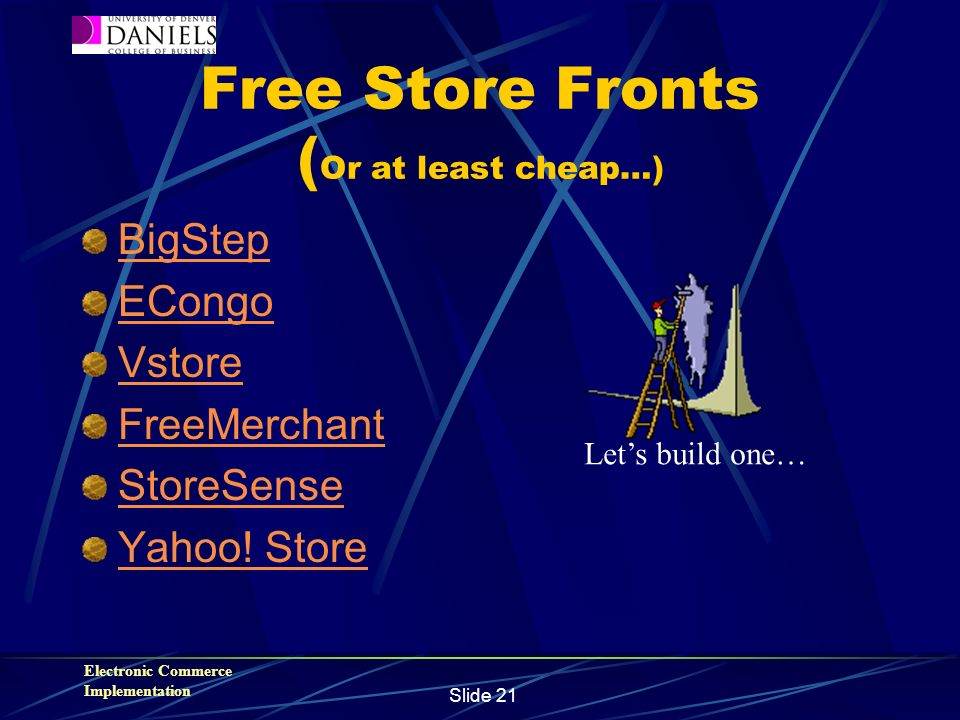 Electronic Commerce Implementation Slide 21 Free Store Fronts ( Or at least cheap…) BigStep ECongo Vstore FreeMerchant StoreSense Yahoo.