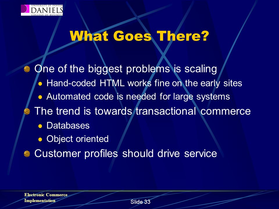 Electronic Commerce Implementation Slide 33 What Goes There? One of the biggest problems is scaling Hand-coded HTML works fine on the early sites Auto