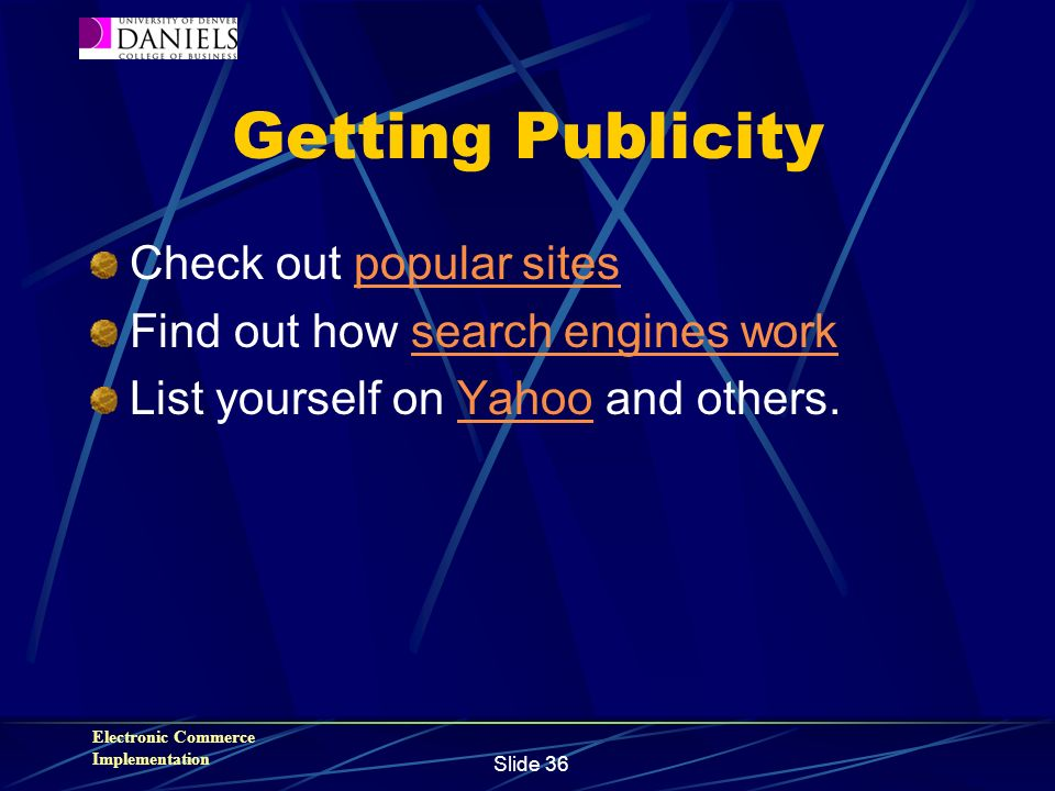 Electronic Commerce Implementation Slide 36 Getting Publicity Check out popular sitespopular sites Find out how search engines worksearch engines work List yourself on Yahoo and others.Yahoo