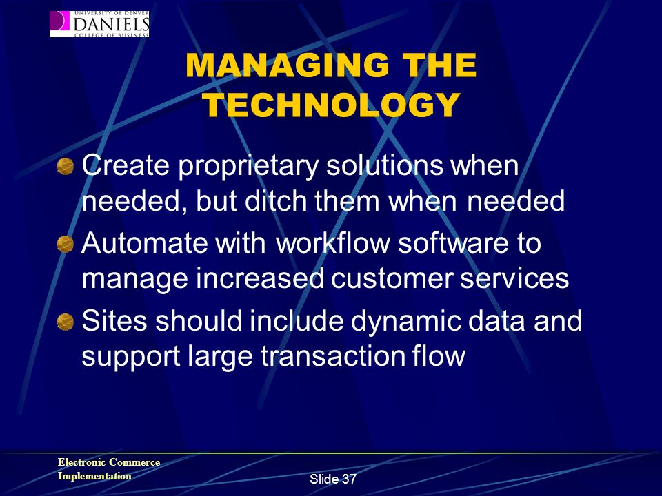 Electronic Commerce Implementation Slide 37 MANAGING THE TECHNOLOGY Create proprietary solutions when needed, but ditch them when needed Automate with workflow software to manage increased customer services Sites should include dynamic data and support large transaction flow