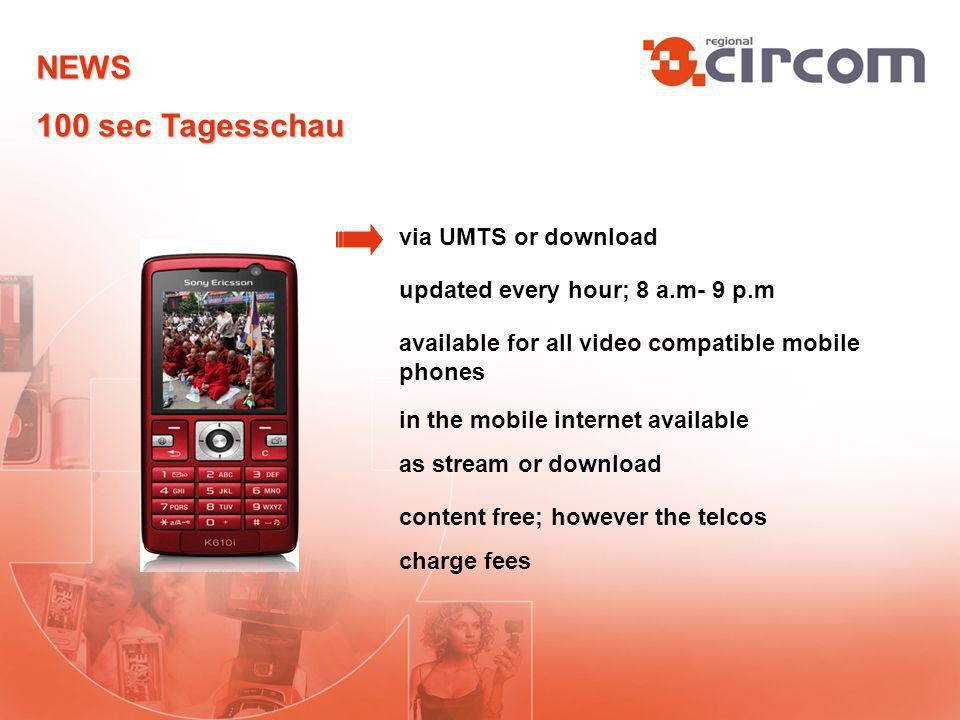 via UMTS or download updated every hour; 8 a.m- 9 p.m available for all video compatible mobile phones in the mobile internet available as stream or download content free; however the telcos charge fees NEWS 100 sec Tagesschau