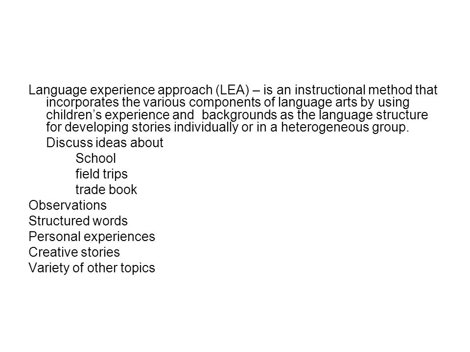 Language experience approach (LEA) – is an instructional method that incorporates the various components of language arts by using childrens experienc