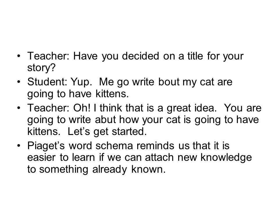 Teacher: Have you decided on a title for your story? Student: Yup. Me go write bout my cat are going to have kittens. Teacher: Oh! I think that is a g