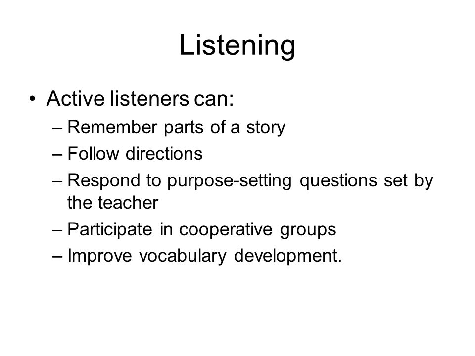 Listening Active listeners can: –Remember parts of a story –Follow directions –Respond to purpose-setting questions set by the teacher –Participate in