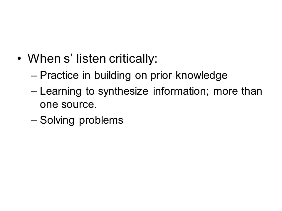 When s listen critically: –Practice in building on prior knowledge –Learning to synthesize information; more than one source. –Solving problems