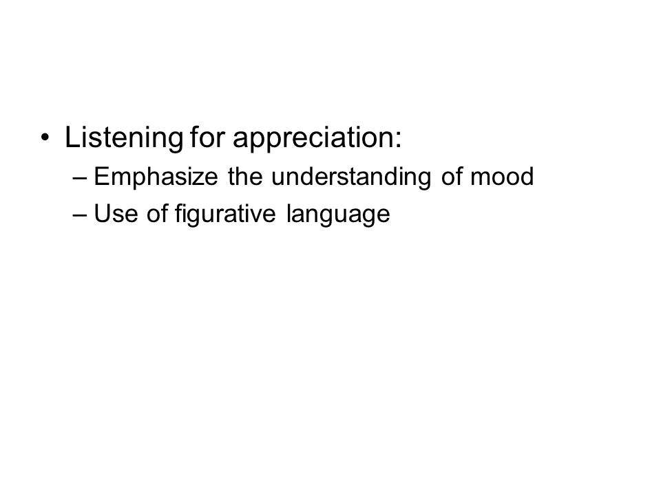 Listening for appreciation: –Emphasize the understanding of mood –Use of figurative language