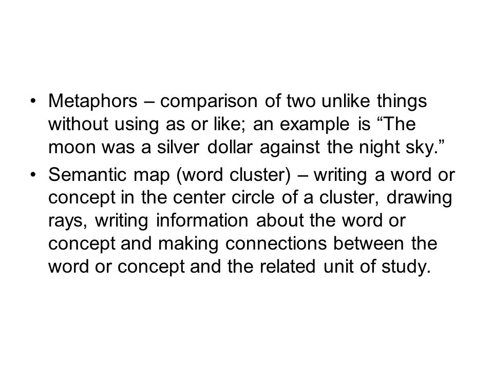 Metaphors – comparison of two unlike things without using as or like; an example is The moon was a silver dollar against the night sky. Semantic map (