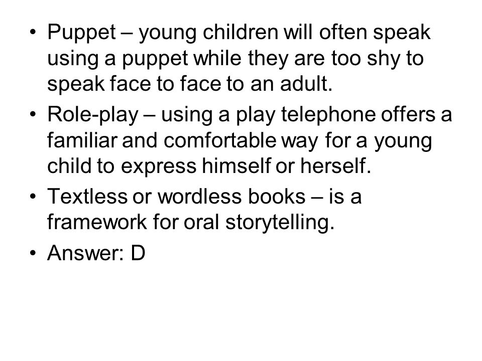 Puppet – young children will often speak using a puppet while they are too shy to speak face to face to an adult. Role-play – using a play telephone o