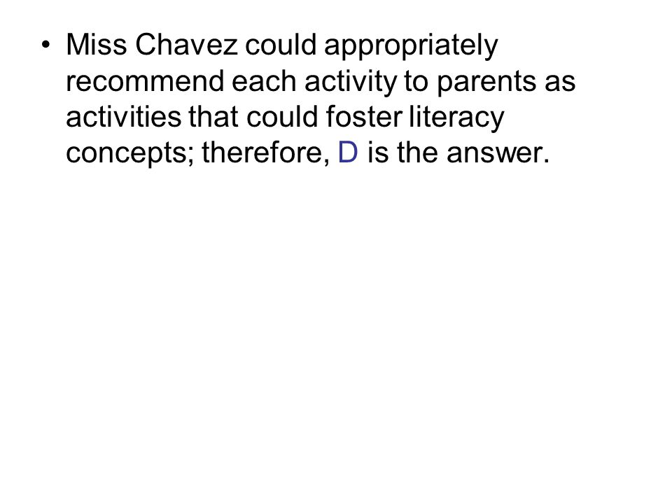 Miss Chavez could appropriately recommend each activity to parents as activities that could foster literacy concepts; therefore, D is the answer.