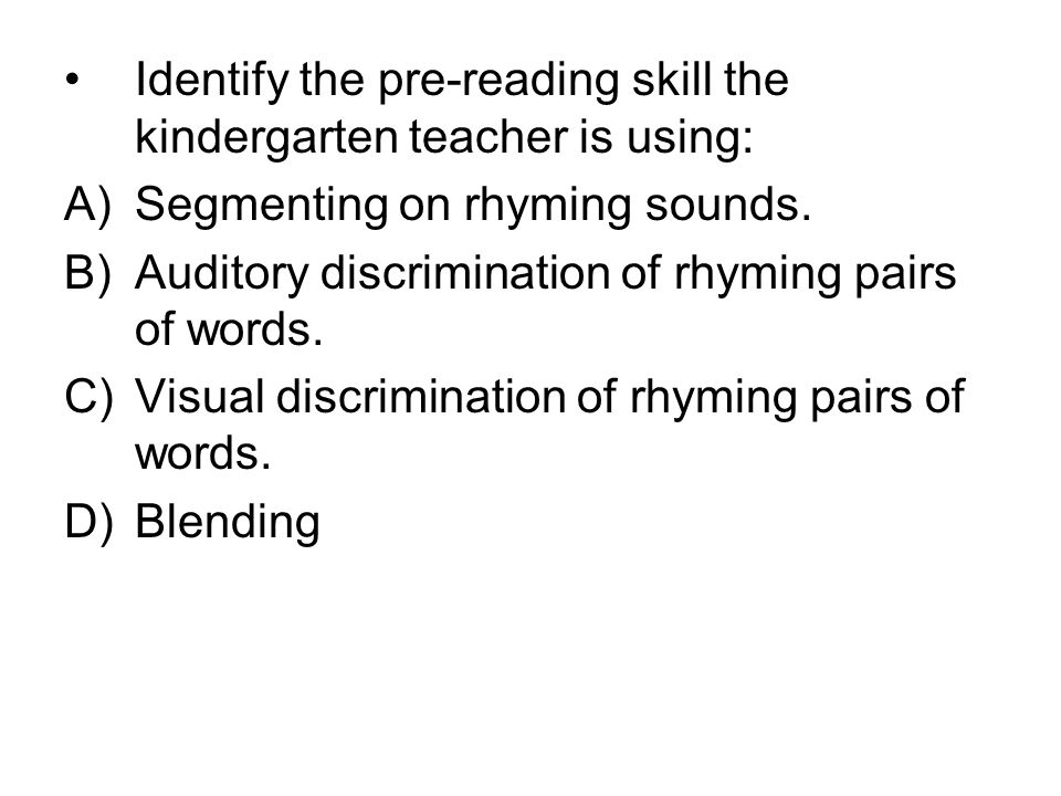 Identify the pre-reading skill the kindergarten teacher is using: A)Segmenting on rhyming sounds. B)Auditory discrimination of rhyming pairs of words.